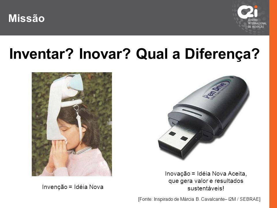 Inventar? Inovar? Qual a Diferença? Invenção = Idéia Nova Inovação = Idéia Nova Aceita, que gera valor e resultados sustentáveis! [Fonte: Inspirado de