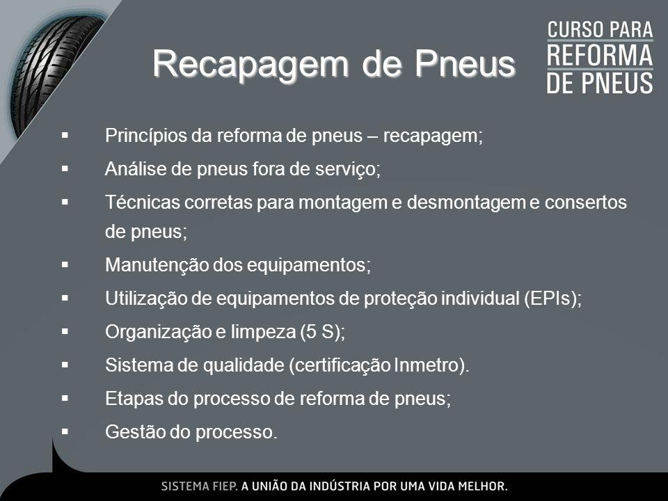 Recauchutagem de Pneus Princípios da reforma de pneu – recauchutagem; Análise de pneus fora de serviço; Técnicas corretas para montagem e desmontagem e consertos de pneus; Manutenção dos equipamentos; Utilização de equipamentos de proteção individual (EPIs); Organização e limpeza (5S); Sistema de qualidade (certificação Inmetro).