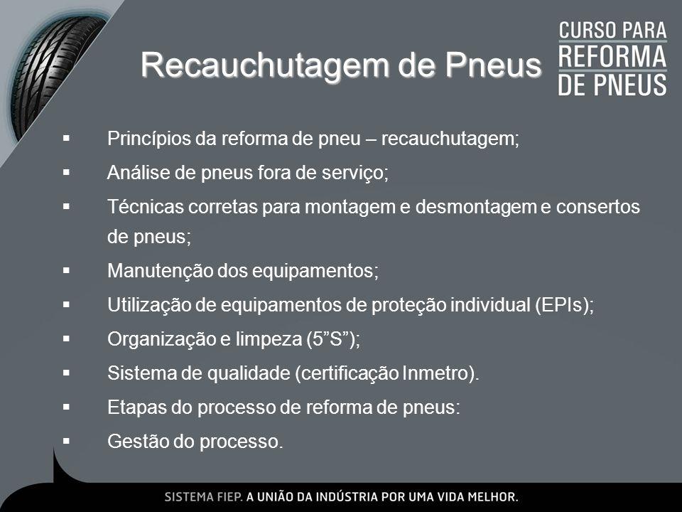 Remoldagem de Pneus Princípios da reforma de pneu – remoldagem; Análise de pneus fora de serviço; Técnicas corretas para montagem e desmontagem e consertos de pneus; Manutenção dos equipamentos; Utilização de equipamentos de proteção individual (EPIs); Organização e limpeza (5S); Sistema de qualidade (certificação Inmetro).