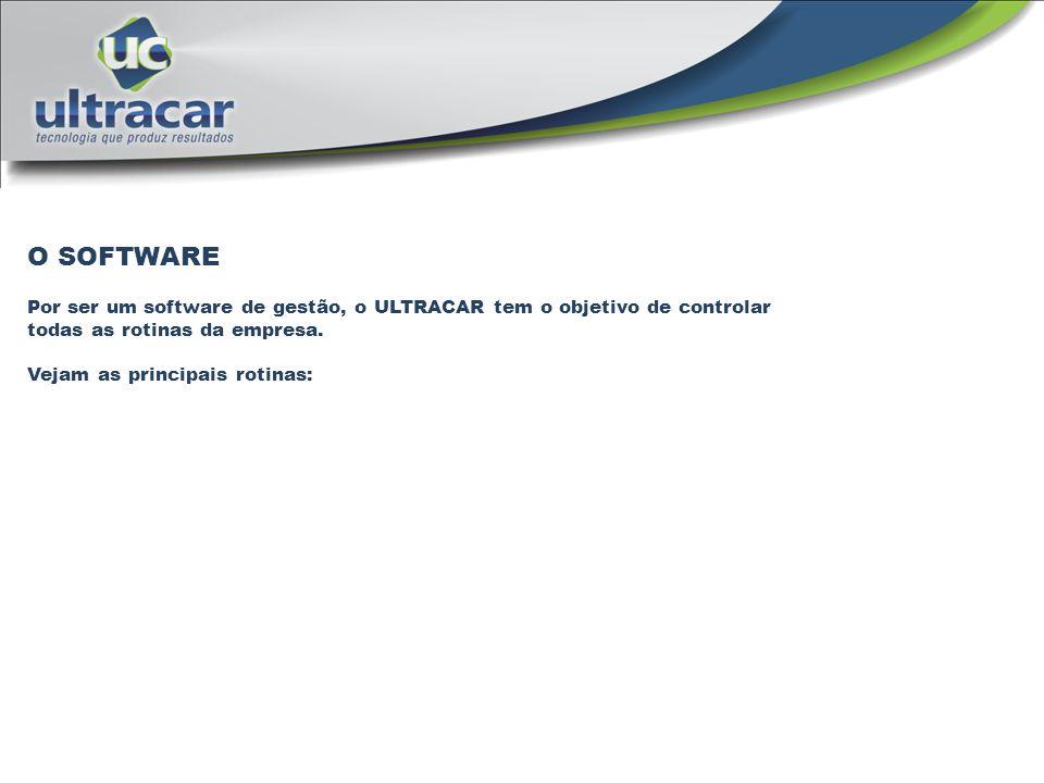 O SOFTWARE Por ser um software de gestão, o ULTRACAR tem o objetivo de controlar todas as rotinas da empresa. Vejam as principais rotinas: