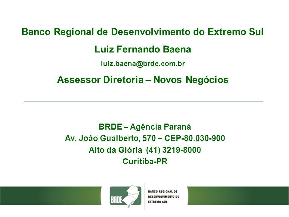 Banco Regional de Desenvolvimento do Extremo Sul Luiz Fernando Baena luiz.baena@brde.com.br Assessor Diretoria – Novos Negócios BRDE – Agência Paraná