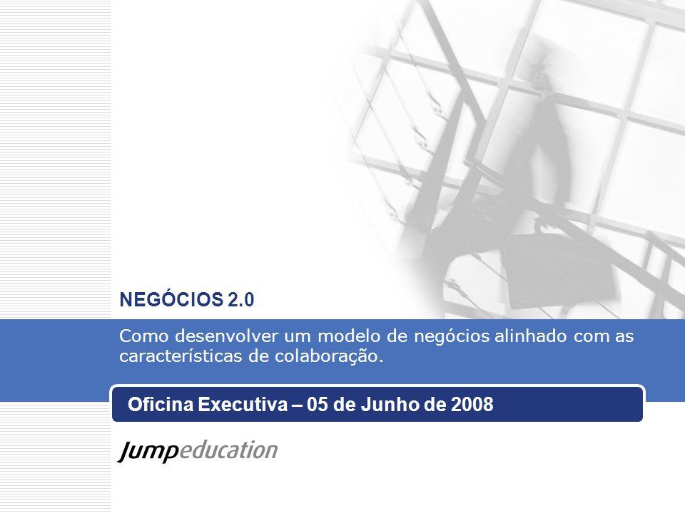 Oficina Executiva – 05 de Junho de 2008 NEGÓCIOS 2.0 Como desenvolver um modelo de negócios alinhado com as características de colaboração.