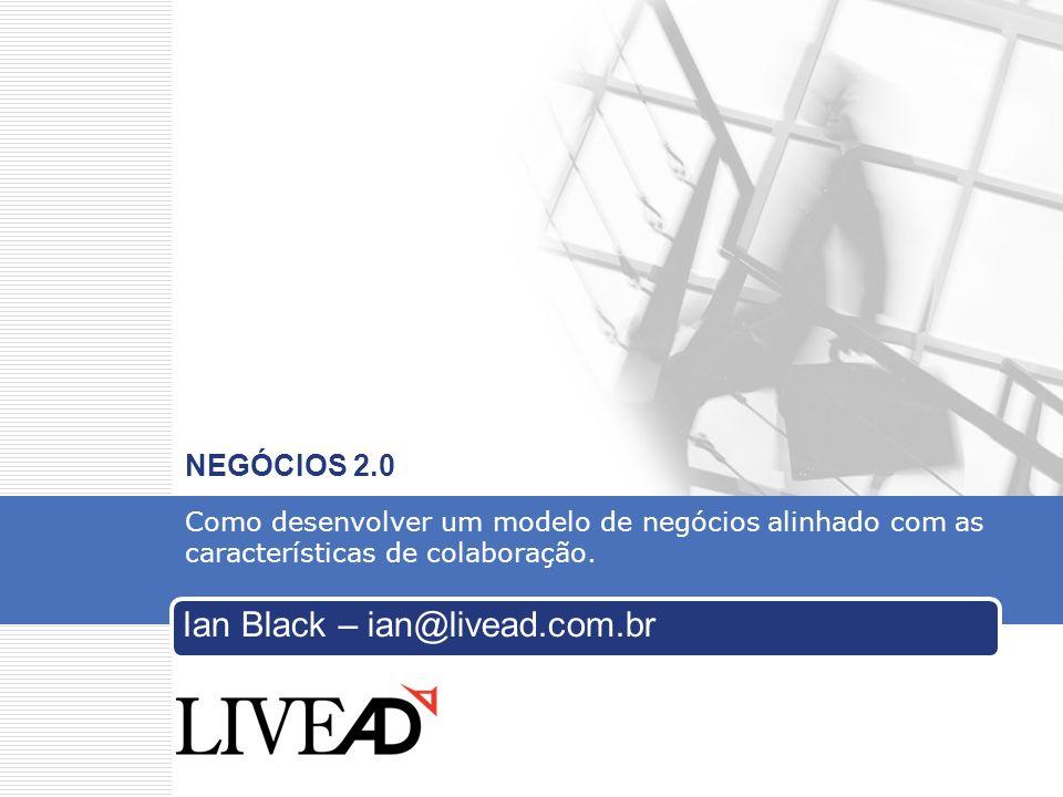 Ian Black – ian@livead.com.br@livead.com.br iIan Black – ian@livead.com.br NEGÓCIOS 2.0 Como desenvolver um modelo de negócios alinhado com as características de colaboração.
