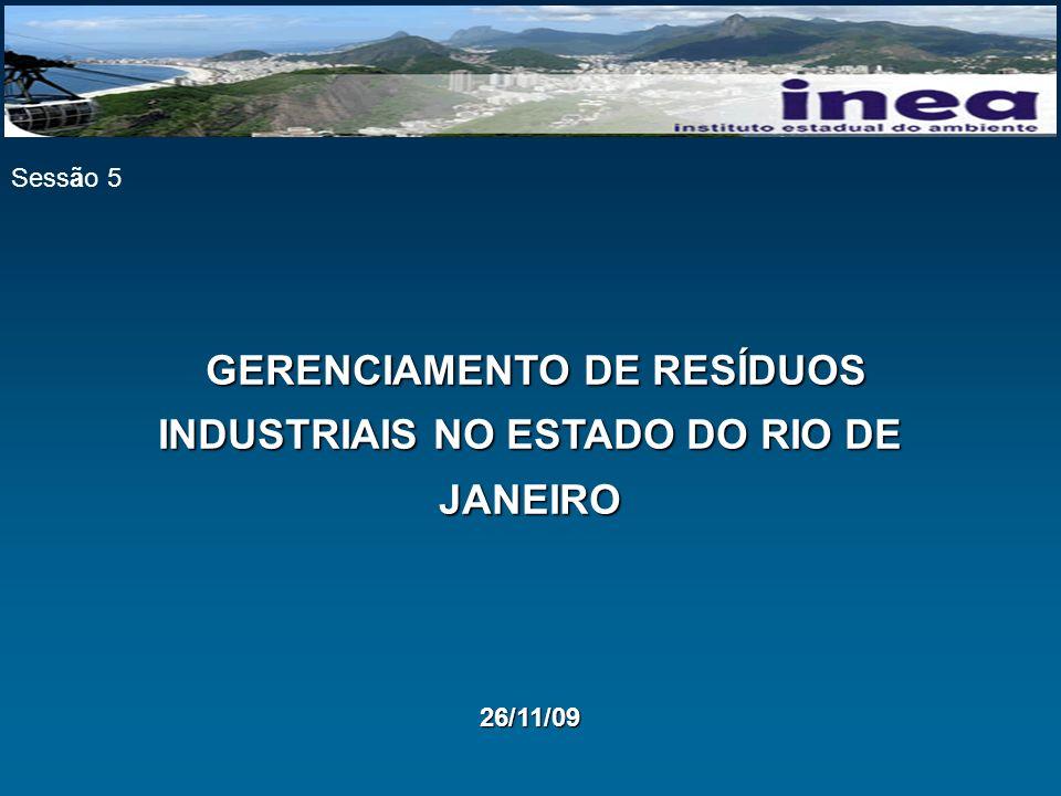 GERENCIAMENTO DE RESÍDUOS INDUSTRIAIS NO ESTADO DO RIO DE JANEIRO GERENCIAMENTO DE RESÍDUOS INDUSTRIAIS NO ESTADO DO RIO DE JANEIRO26/11/09 Sessão 5