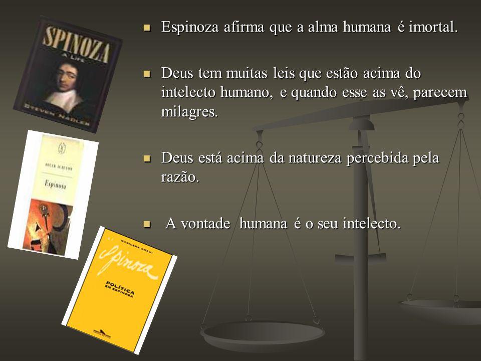 Espinoza afirma que a alma humana é imortal. Espinoza afirma que a alma humana é imortal. Deus tem muitas leis que estão acima do intelecto humano, e