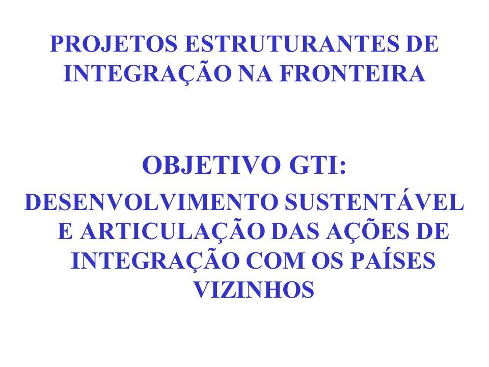 PROJETOS ESTRUTURANTES DE INTEGRAÇÃO NA FRONTEIRA OBJETIVO GTI: DESENVOLVIMENTO SUSTENTÁVEL E ARTICULAÇÃO DAS AÇÕES DE INTEGRAÇÃO COM OS PAÍSES VIZINH