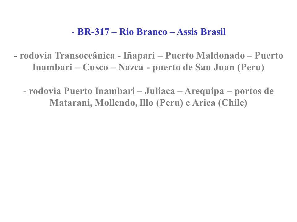 - BR-317 – Rio Branco – Assis Brasil - rodovia Transoceânica - Iñapari – Puerto Maldonado – Puerto Inambari – Cusco – Nazca - puerto de San Juan (Peru