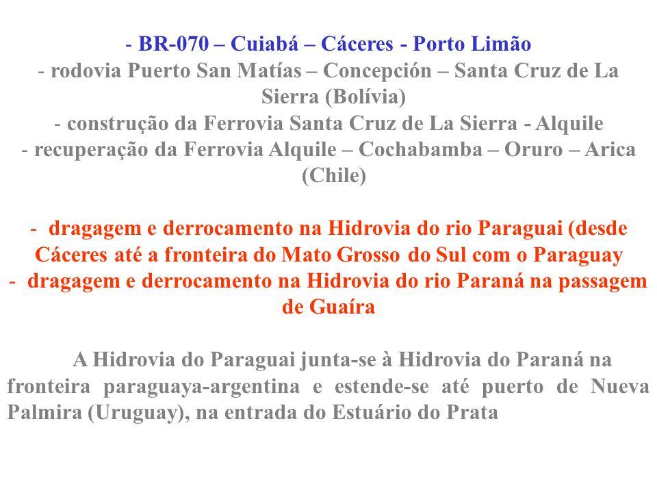 - BR-070 – Cuiabá – Cáceres - Porto Limão - rodovia Puerto San Matías – Concepción – Santa Cruz de La Sierra (Bolívia) - construção da Ferrovia Santa