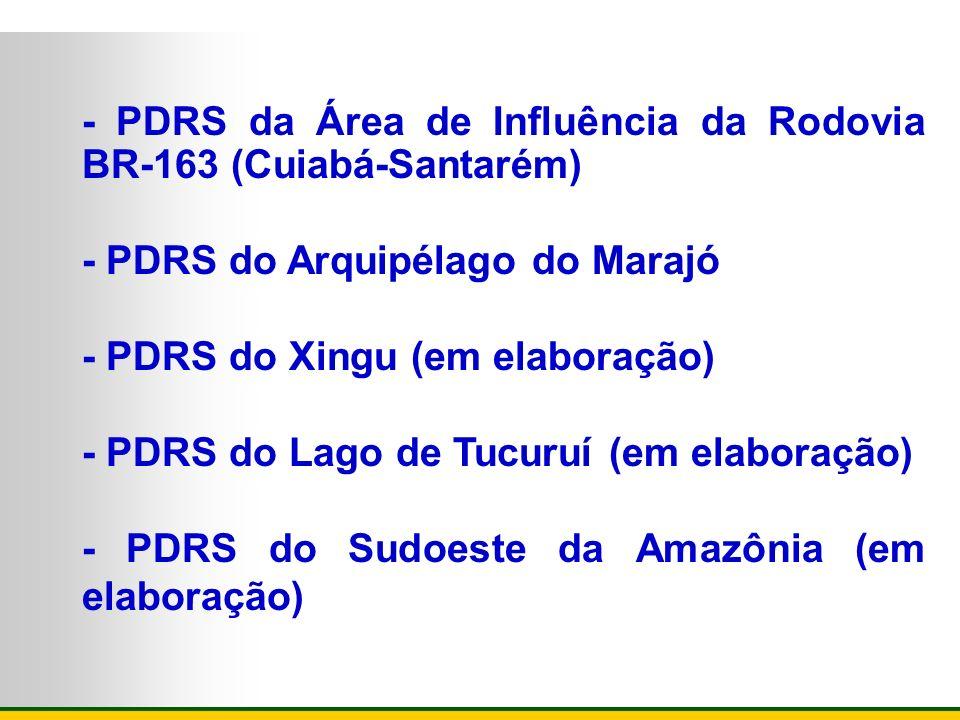 - PDRS da Área de Influência da Rodovia BR-163 (Cuiabá-Santarém) - PDRS do Arquipélago do Marajó - PDRS do Xingu (em elaboração) - PDRS do Lago de Tuc