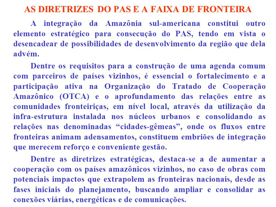 AS DIRETRIZES DO PAS E A FAIXA DE FRONTEIRA A integração da Amazônia sul-americana constitui outro elemento estratégico para consecução do PAS, tendo