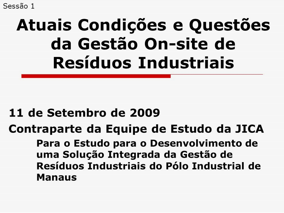 Atuais Condições e Questões da Gestão On-site de Resíduos Industriais 11 de Setembro de 2009 Contraparte da Equipe de Estudo da JICA Para o Estudo para o Desenvolvimento de uma Solução Integrada da Gestão de Resíduos Industriais do Pólo Industrial de Manaus Sessão 1