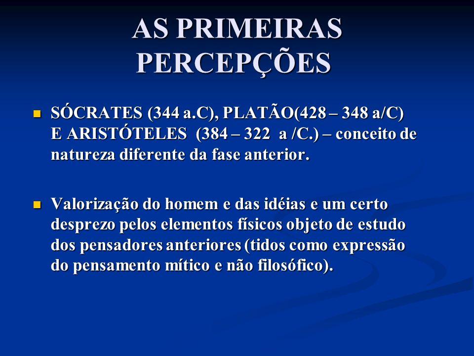 AS PRIMEIRAS PERCEPÇÕES AS PRIMEIRAS PERCEPÇÕES SÓCRATES (344 a.C), PLATÃO(428 – 348 a/C) E ARISTÓTELES (384 – 322 a /C.) – conceito de natureza difer
