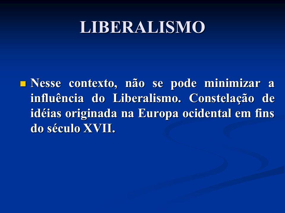 Nesse contexto, não se pode minimizar a influência do Liberalismo. Constelação de idéias originada na Europa ocidental em fins do século XVII. Nesse c