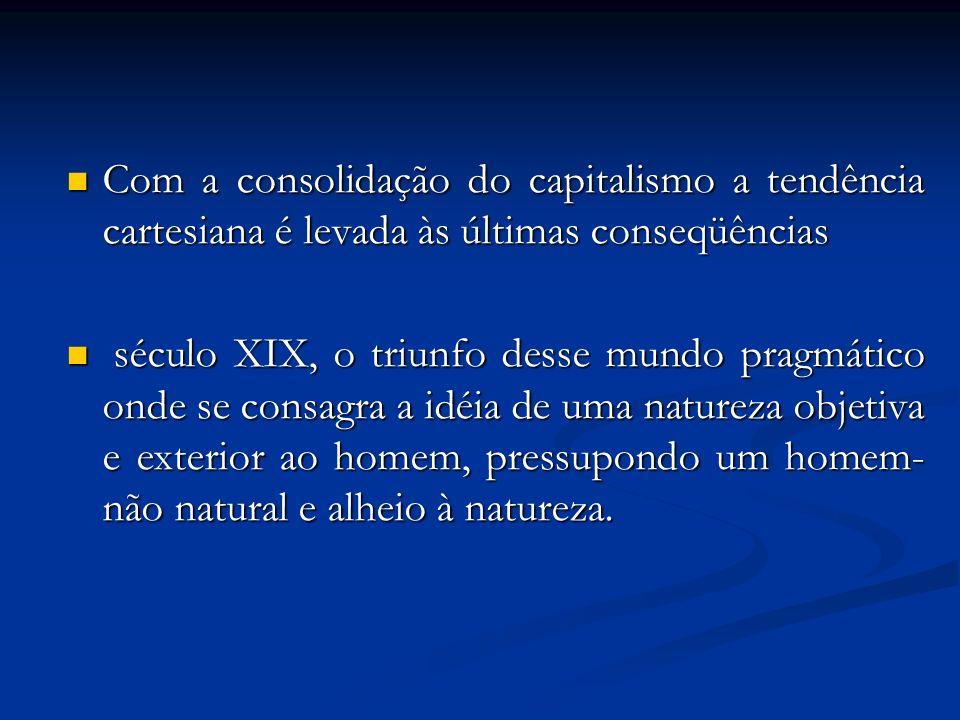 Com a consolidação do capitalismo a tendência cartesiana é levada às últimas conseqüências Com a consolidação do capitalismo a tendência cartesiana é