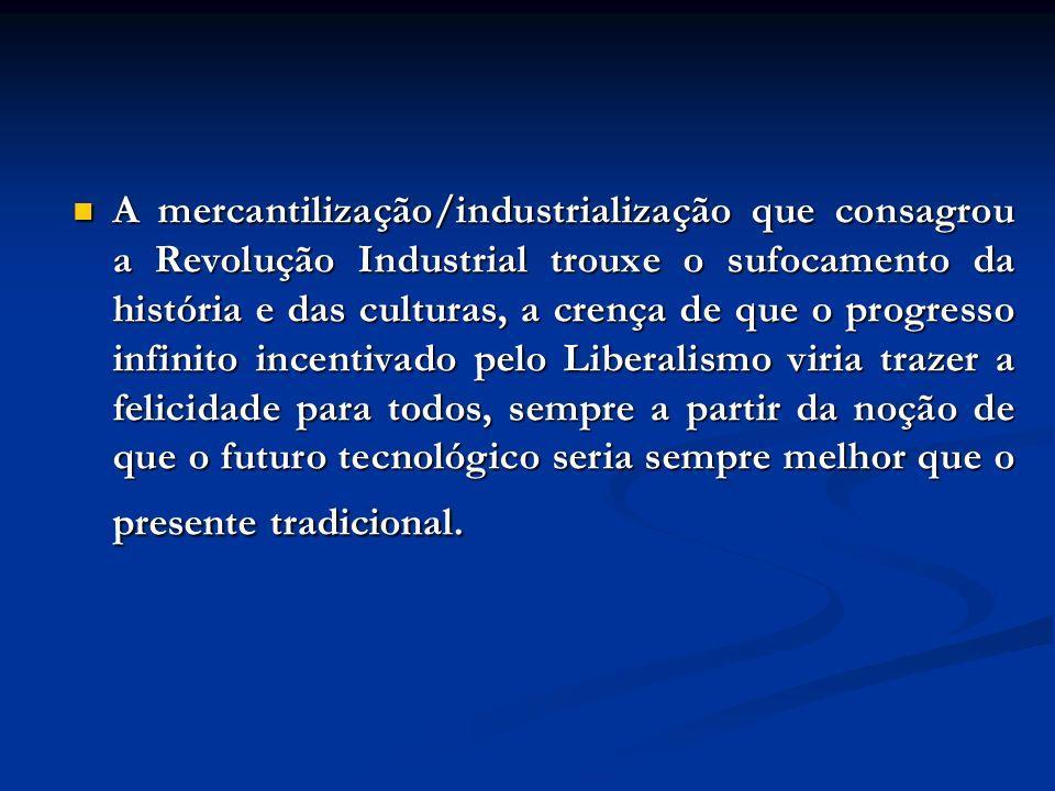 A mercantilização/industrialização que consagrou a Revolução Industrial trouxe o sufocamento da história e das culturas, a crença de que o progresso i