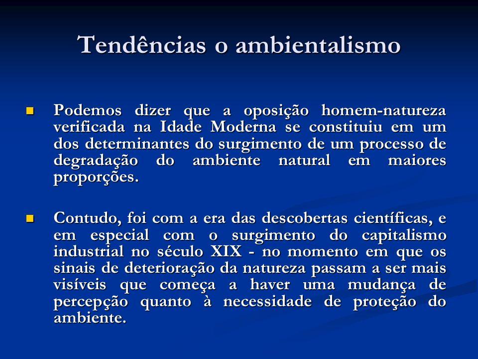 Tendências o ambientalismo Podemos dizer que a oposição homem-natureza verificada na Idade Moderna se constituiu em um dos determinantes do surgimento