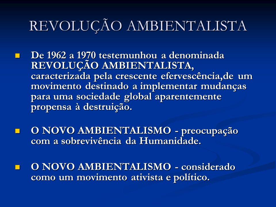 REVOLUÇÃO AMBIENTALISTA De 1962 a 1970 testemunhou a denominada REVOLUÇÃO AMBIENTALISTA, caracterizada pela crescente efervescência,de um movimento de