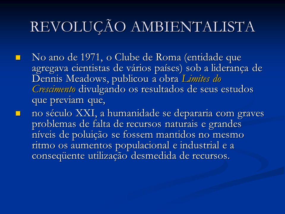 REVOLUÇÃO AMBIENTALISTA No ano de 1971, o Clube de Roma (entidade que agregava cientistas de vários países) sob a liderança de Dennis Meadows, publico
