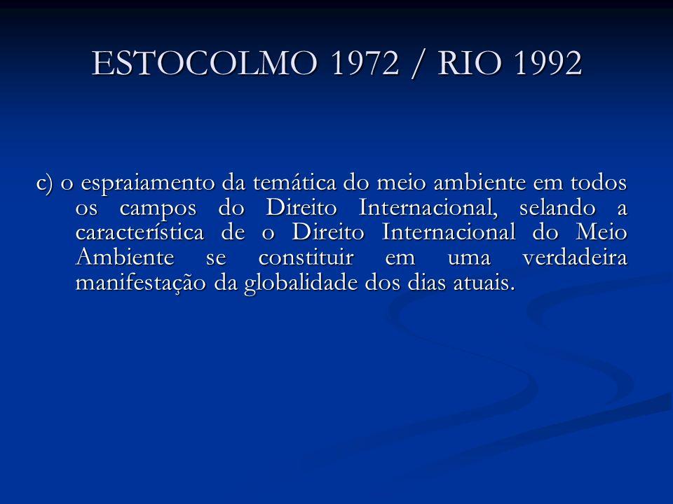 ESTOCOLMO 1972 / RIO 1992 c) o espraiamento da temática do meio ambiente em todos os campos do Direito Internacional, selando a característica de o Di