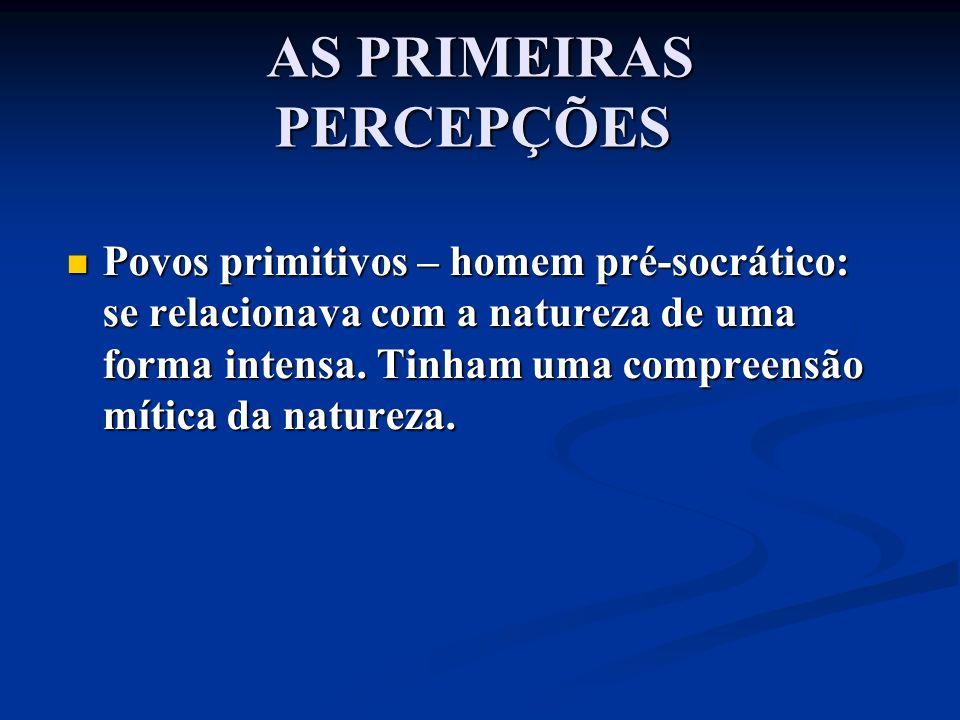 AS PRIMEIRAS PERCEPÇÕES AS PRIMEIRAS PERCEPÇÕES Povos primitivos – homem pré-socrático: se relacionava com a natureza de uma forma intensa. Tinham uma