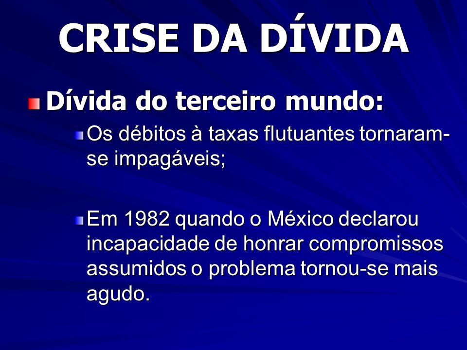 CRISE DA DÍVIDA Dívida do terceiro mundo: Os débitos à taxas flutuantes tornaram- se impagáveis; Em 1982 quando o México declarou incapacidade de honrar compromissos assumidos o problema tornou-se mais agudo.