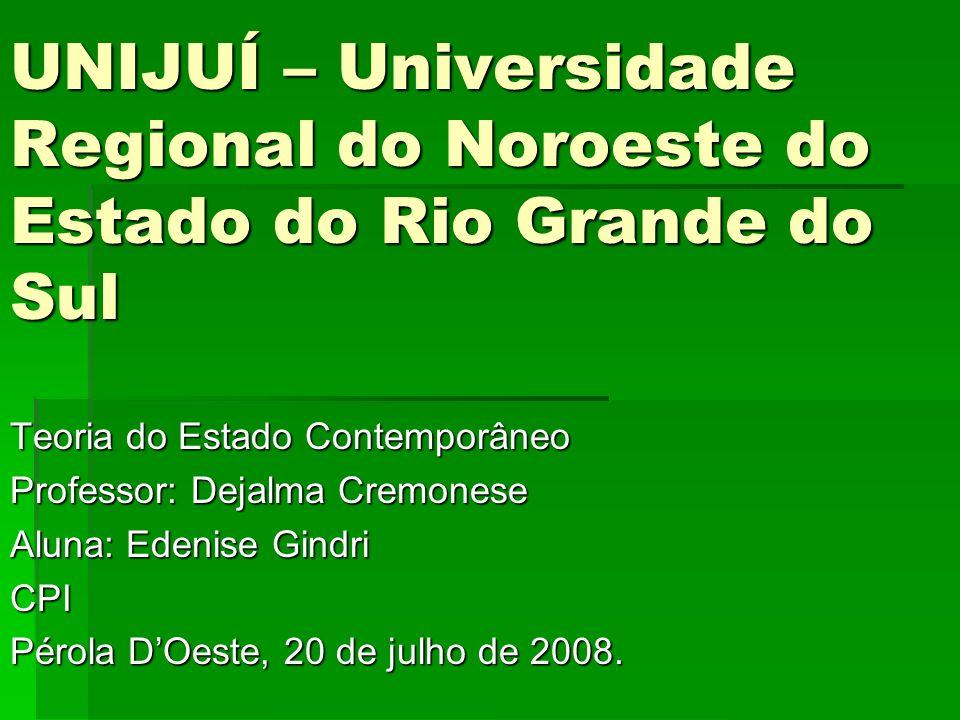 UNIJUÍ – Universidade Regional do Noroeste do Estado do Rio Grande do Sul Teoria do Estado Contemporâneo Professor: Dejalma Cremonese Aluna: Edenise G