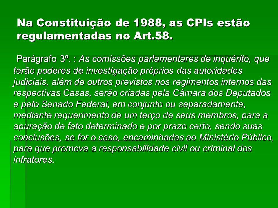 Na Constituição de 1988, as CPIs estão regulamentadas no Art.58. Parágrafo 3º. : As comissões parlamentares de inquérito, que terão poderes de investi
