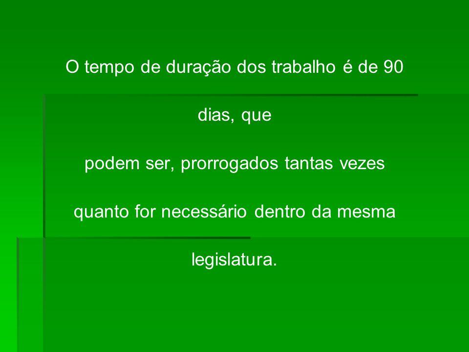 O tempo de duração dos trabalho é de 90 dias, que podem ser, prorrogados tantas vezes quanto for necessário dentro da mesma legislatura.