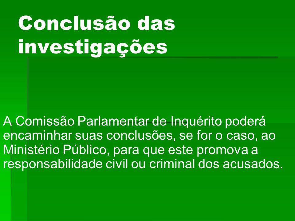 Conclusão das investigações A Comissão Parlamentar de Inquérito poderá encaminhar suas conclusões, se for o caso, ao Ministério Público, para que este