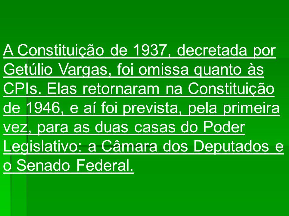 A Constituição de 1937, decretada por Getúlio Vargas, foi omissa quanto às CPIs. Elas retornaram na Constituição de 1946, e aí foi prevista, pela prim