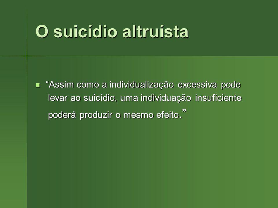 O suicídio altruísta Assim como a individualização excessiva pode Assim como a individualização excessiva pode levar ao suicídio, uma individuação ins