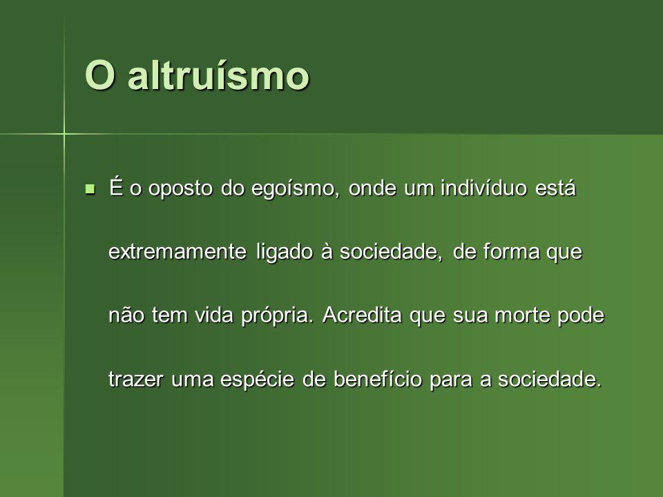 O altruísmo É o oposto do egoísmo, onde um indivíduo está É o oposto do egoísmo, onde um indivíduo está extremamente ligado à sociedade, de forma que