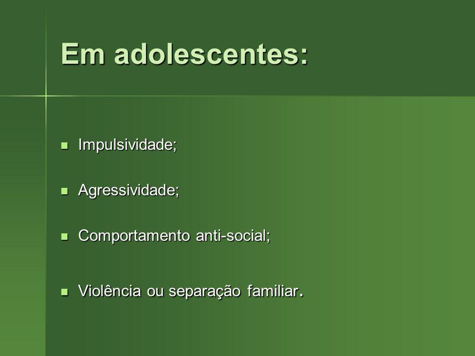 Em adolescentes: Impulsividade; Impulsividade; Agressividade; Agressividade; Comportamento anti-social; Comportamento anti-social; Violência ou separa