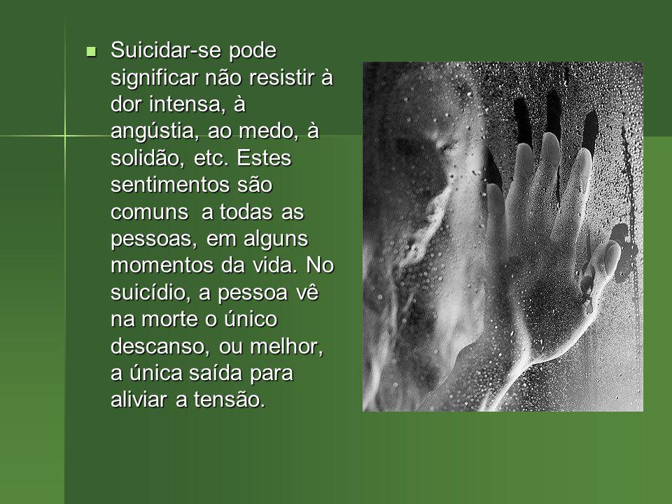 Suicidar-se pode significar não resistir à dor intensa, à angústia, ao medo, à solidão, etc. Estes sentimentos são comuns a todas as pessoas, em algun