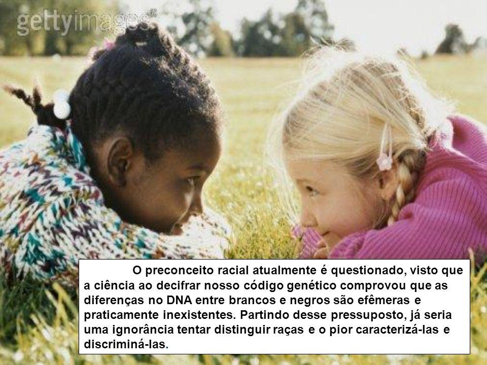 O preconceito racial atualmente é questionado, visto que a ciência ao decifrar nosso código genético comprovou que as diferenças no DNA entre brancos