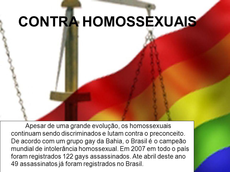 CONTRA HOMOSSEXUAIS Apesar de uma grande evolução, os homossexuais continuam sendo discriminados e lutam contra o preconceito. De acordo com um grupo
