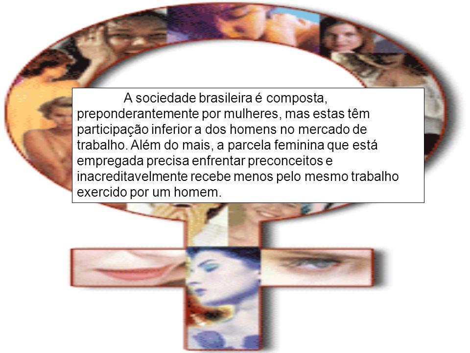 A sociedade brasileira é composta, preponderantemente por mulheres, mas estas têm participação inferior a dos homens no mercado de trabalho. Além do m
