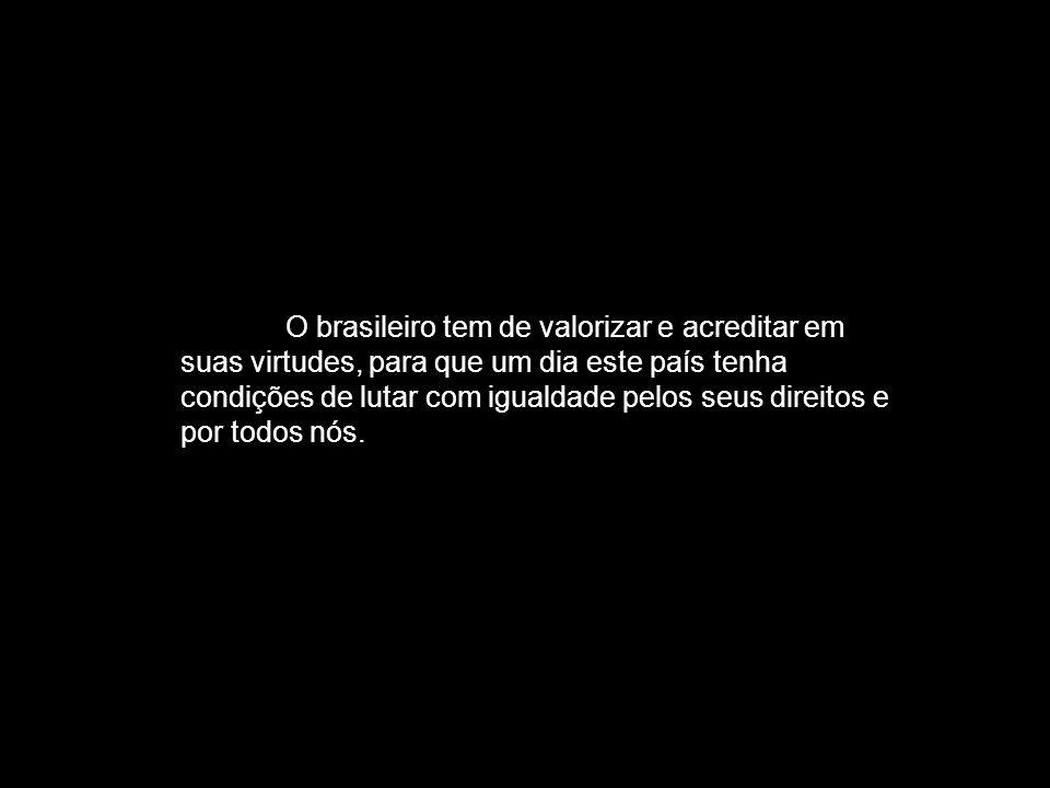 O brasileiro tem de valorizar e acreditar em suas virtudes, para que um dia este país tenha condições de lutar com igualdade pelos seus direitos e por