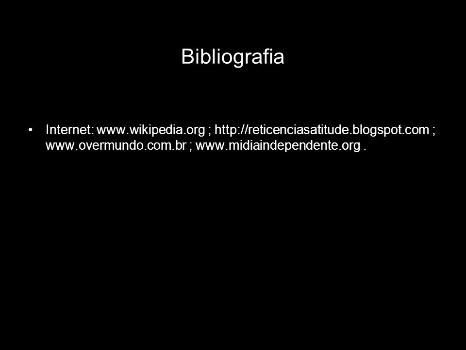 Bibliografia Internet: www.wikipedia.org ; http://reticenciasatitude.blogspot.com ; www.overmundo.com.br ; www.midiaindependente.org.