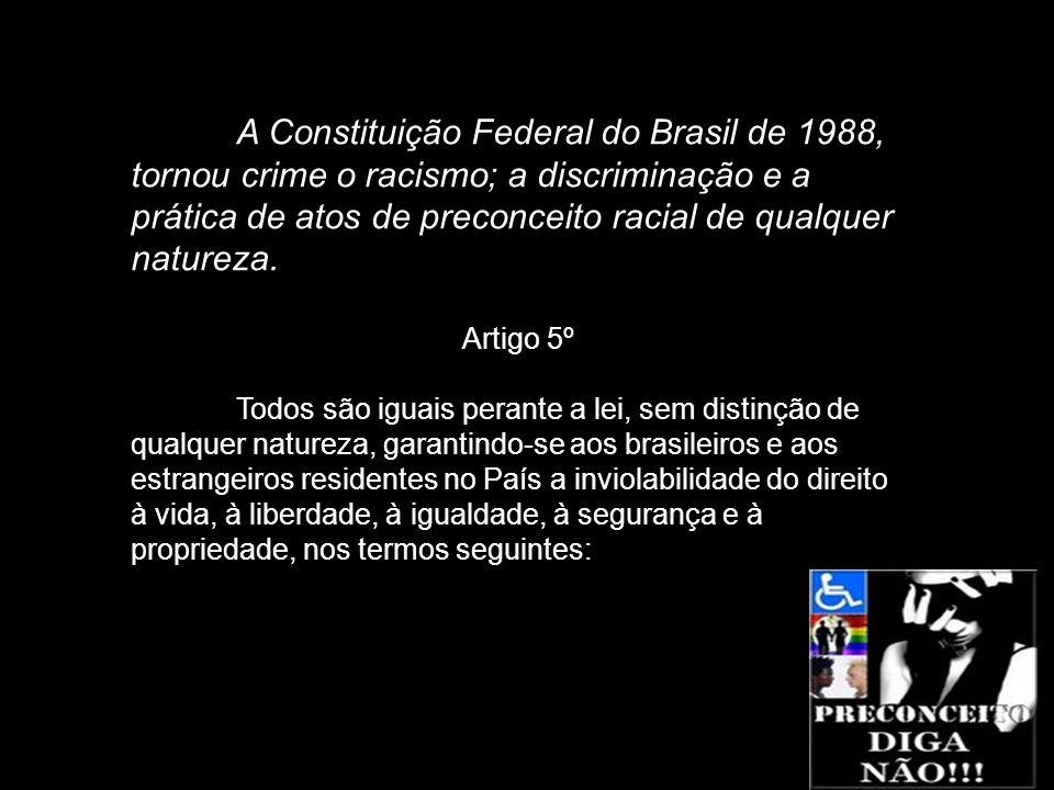 A Constituição Federal do Brasil de 1988, tornou crime o racismo; a discriminação e a prática de atos de preconceito racial de qualquer natureza. Arti