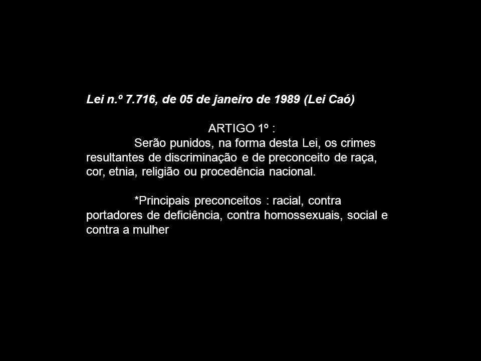 Lei n.º 7.716, de 05 de janeiro de 1989 (Lei Caó) ARTIGO 1º : Serão punidos, na forma desta Lei, os crimes resultantes de discriminação e de preconcei