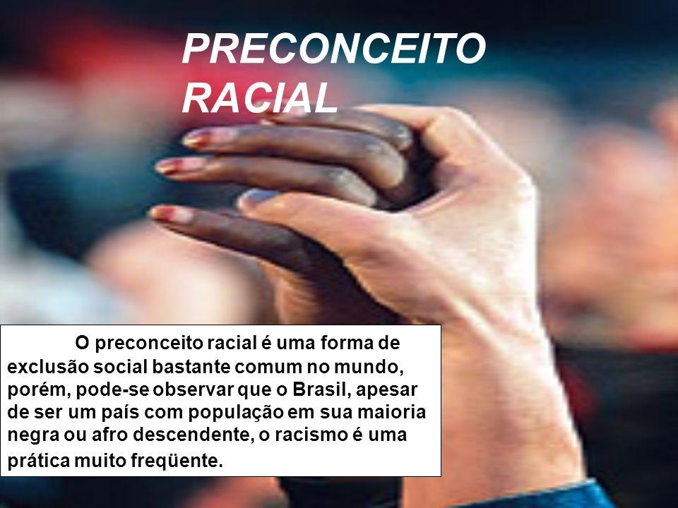 O preconceito racial é uma forma de exclusão social bastante comum no mundo, porém, pode-se observar que o Brasil, apesar de ser um país com população