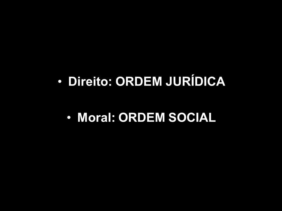 Direito: ORDEM JURÍDICA Moral: ORDEM SOCIAL