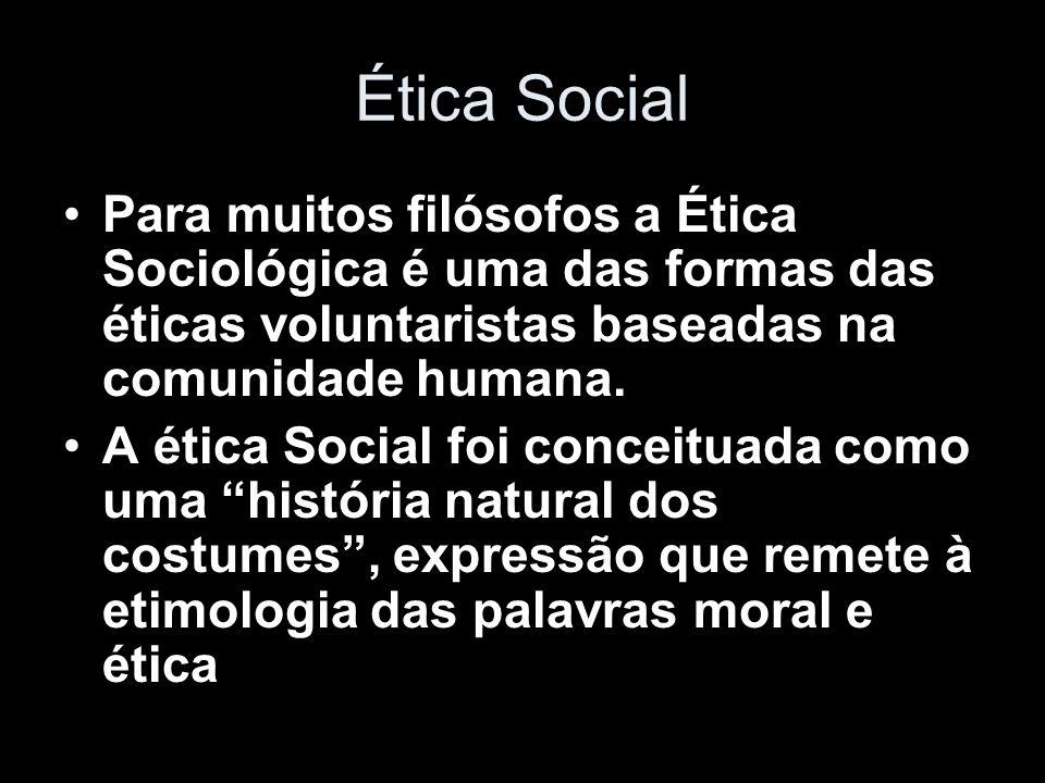 Ética Social Para muitos filósofos a Ética Sociológica é uma das formas das éticas voluntaristas baseadas na comunidade humana. A ética Social foi con