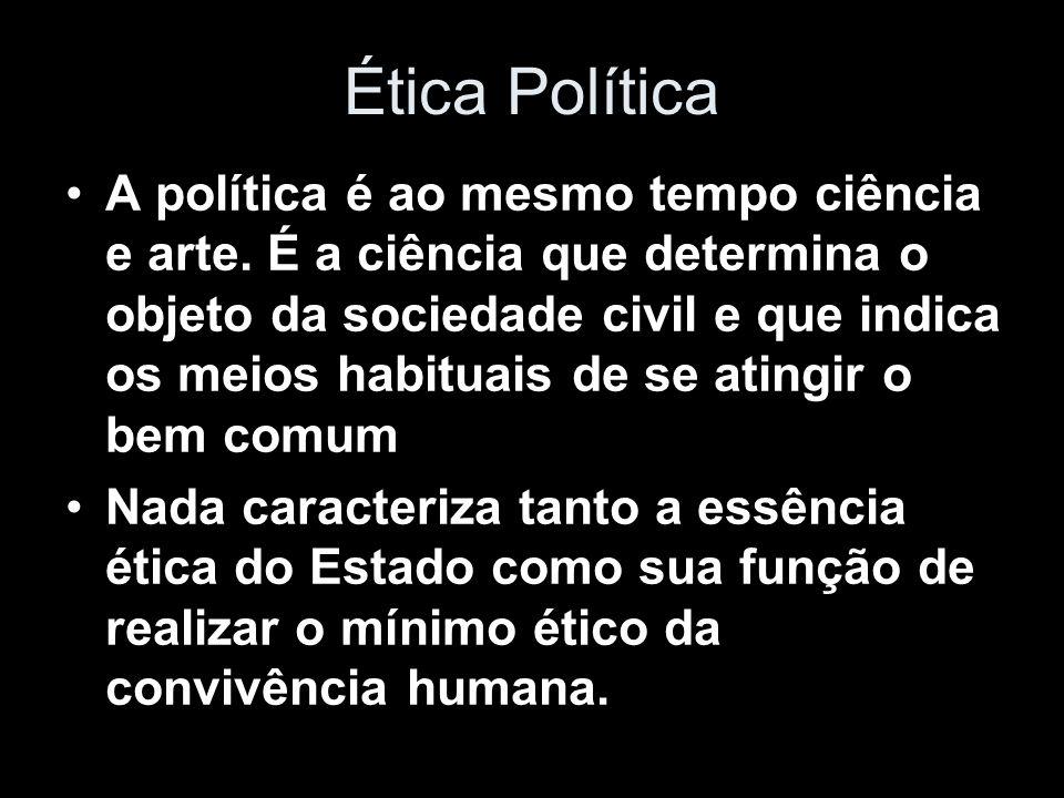 Ética Política A política é ao mesmo tempo ciência e arte. É a ciência que determina o objeto da sociedade civil e que indica os meios habituais de se