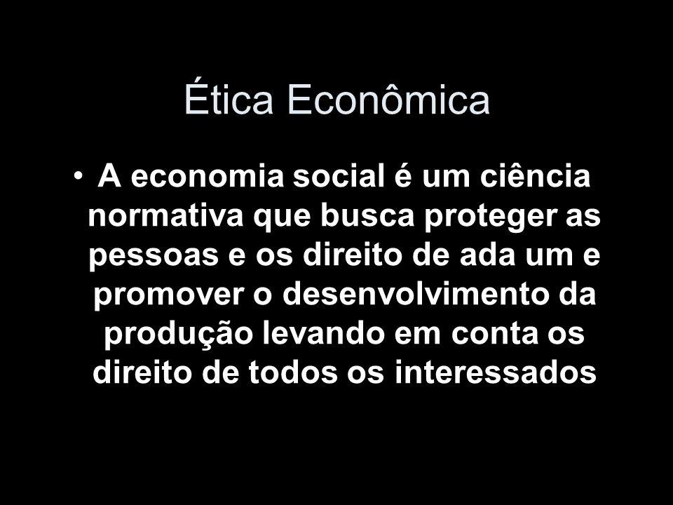 Ética Econômica A economia social é um ciência normativa que busca proteger as pessoas e os direito de ada um e promover o desenvolvimento da produção