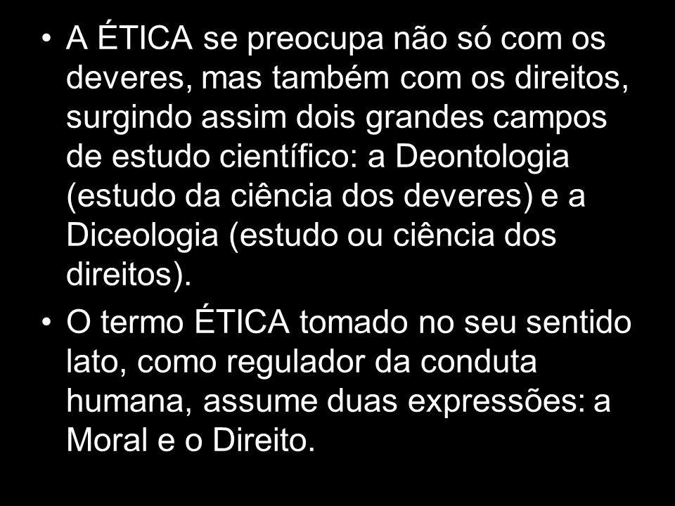 A ÉTICA se preocupa não só com os deveres, mas também com os direitos, surgindo assim dois grandes campos de estudo científico: a Deontologia (estudo