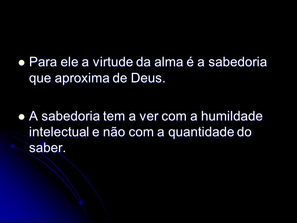 Para ele a virtude da alma é a sabedoria que aproxima de Deus.