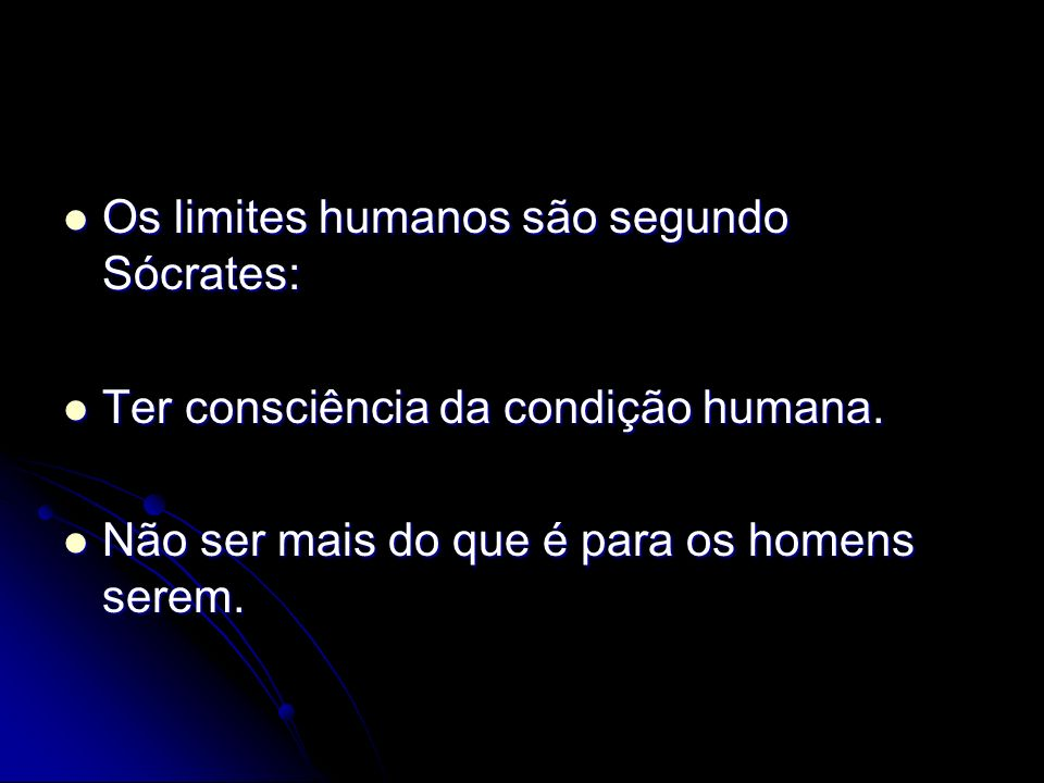 Os limites humanos são segundo Sócrates: Os limites humanos são segundo Sócrates: Ter consciência da condição humana. Ter consciência da condição huma