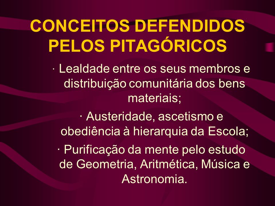 CONCEITOS DEFENDIDOS PELOS PITAGÓRICOS · Lealdade entre os seus membros e distribuição comunitária dos bens materiais; ·Austeridade, ascetismo e obedi